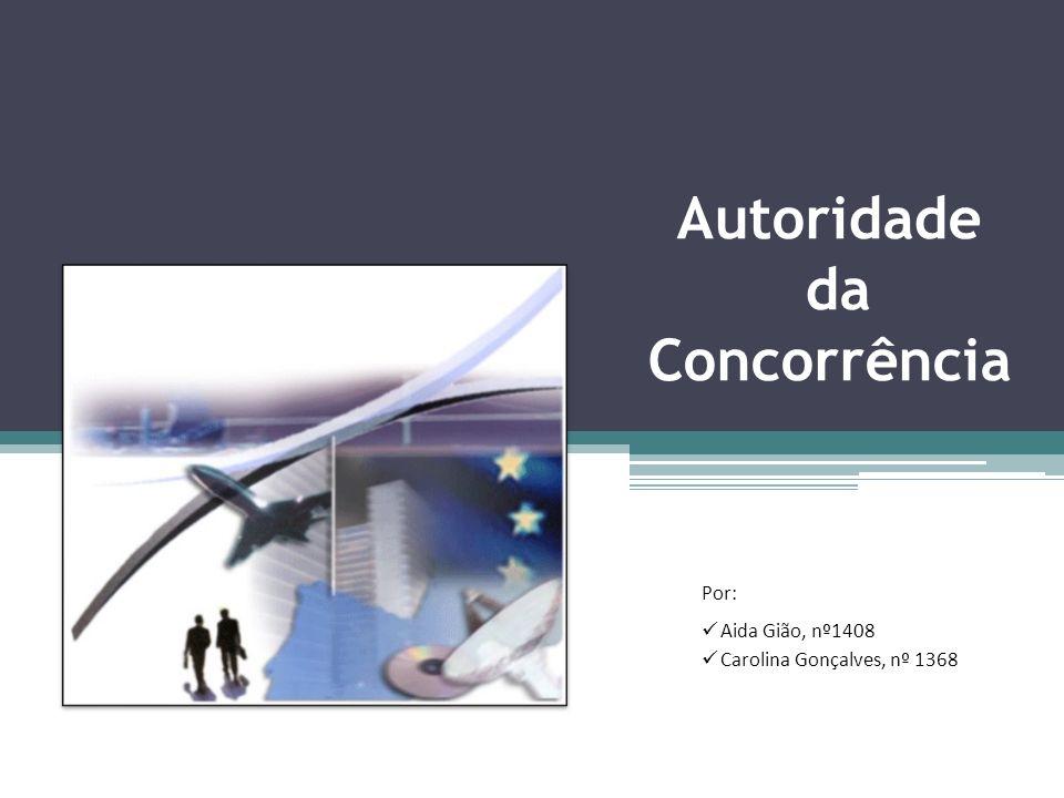 Autoridade da Concorrência Por: Aida Gião, nº1408 Carolina Gonçalves, nº 1368