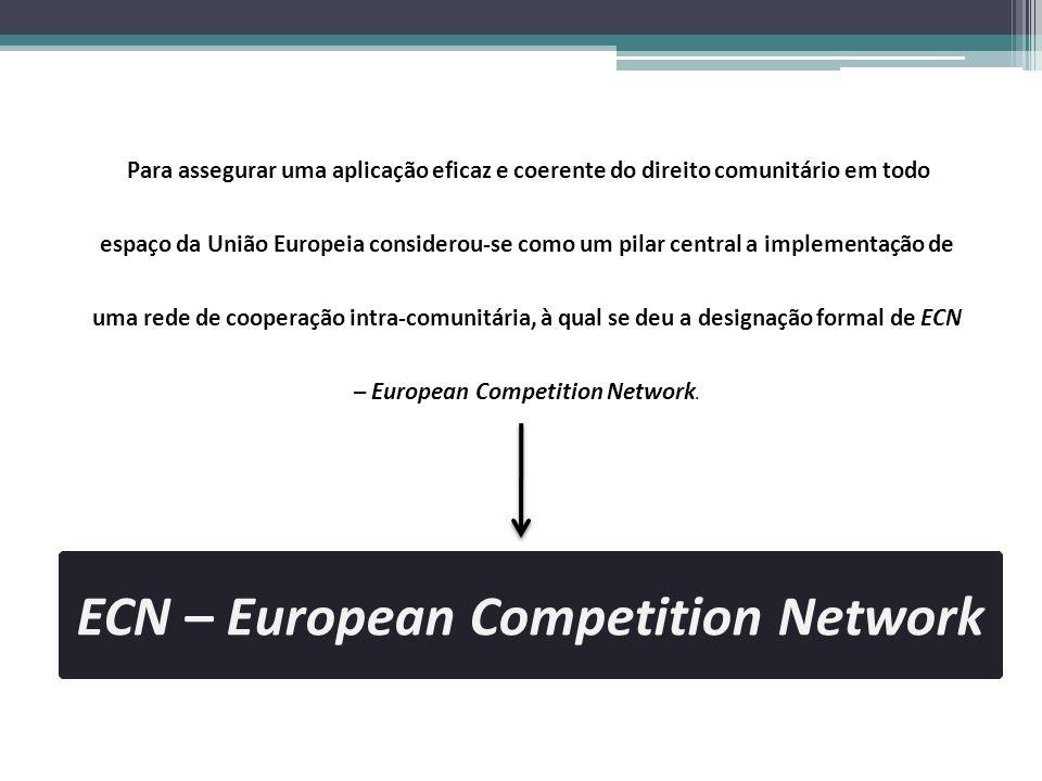 ECN – European Competition Network Para assegurar uma aplicação eficaz e coerente do direito comunitário em todo espaço da União Europeia considerou-s