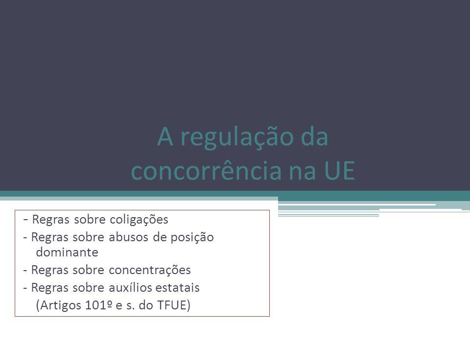 A regulação da concorrência na UE - Regras sobre coligações - Regras sobre abusos de posição dominante - Regras sobre concentrações - Regras sobre aux