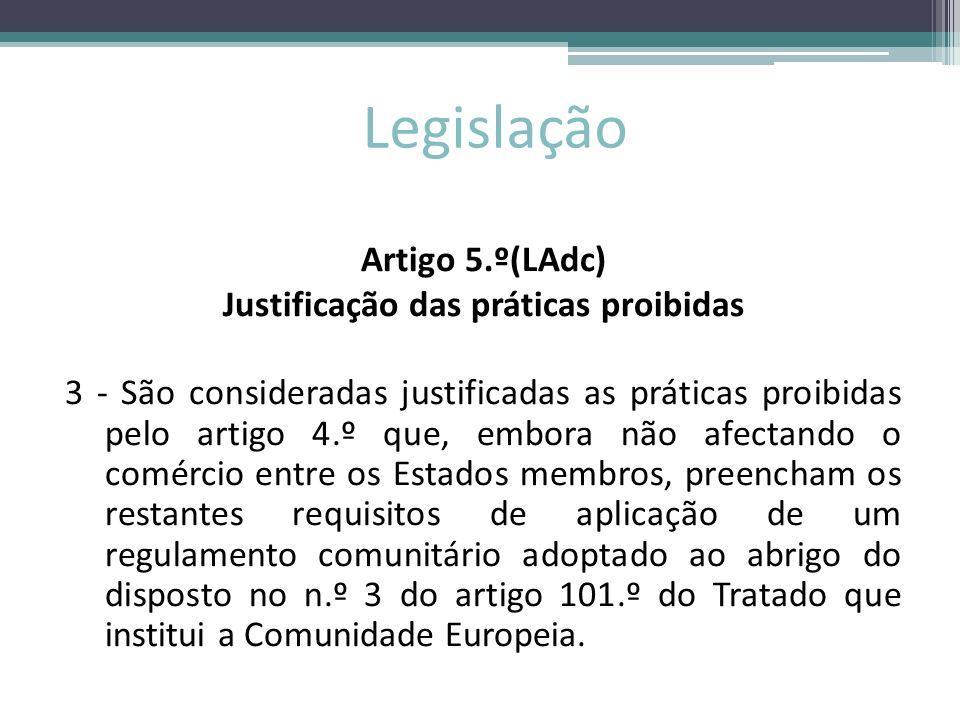 Legislação Artigo 5.º(LAdc) Justificação das práticas proibidas 3 - São consideradas justificadas as práticas proibidas pelo artigo 4.º que, embora nã