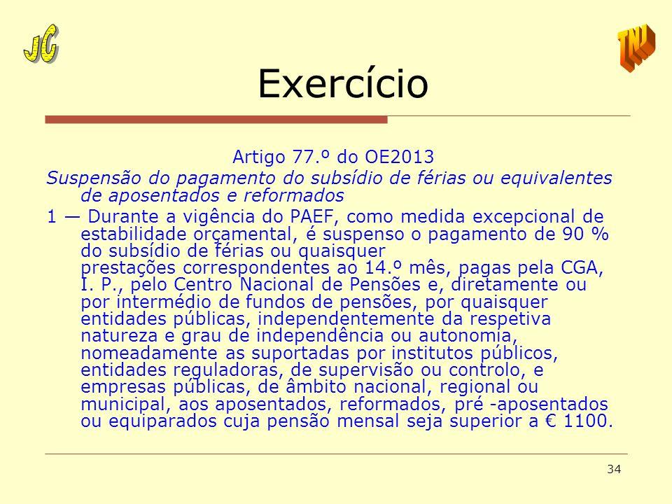 34 Exercício Artigo 77.º do OE2013 Suspensão do pagamento do subsídio de férias ou equivalentes de aposentados e reformados 1 Durante a vigência do PA