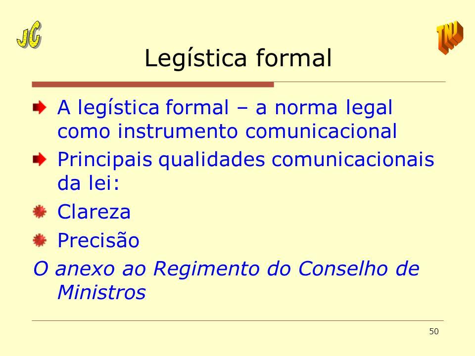 50 Legística formal A legística formal – a norma legal como instrumento comunicacional Principais qualidades comunicacionais da lei: Clareza Precisão