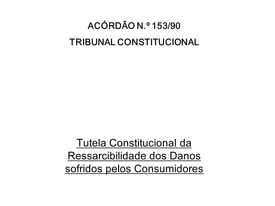 ACÓRDÃO N.º 153/90 TRIBUNAL CONSTITUCIONAL Tutela Constitucional da Ressarcibilidade dos Danos sofridos pelos Consumidores