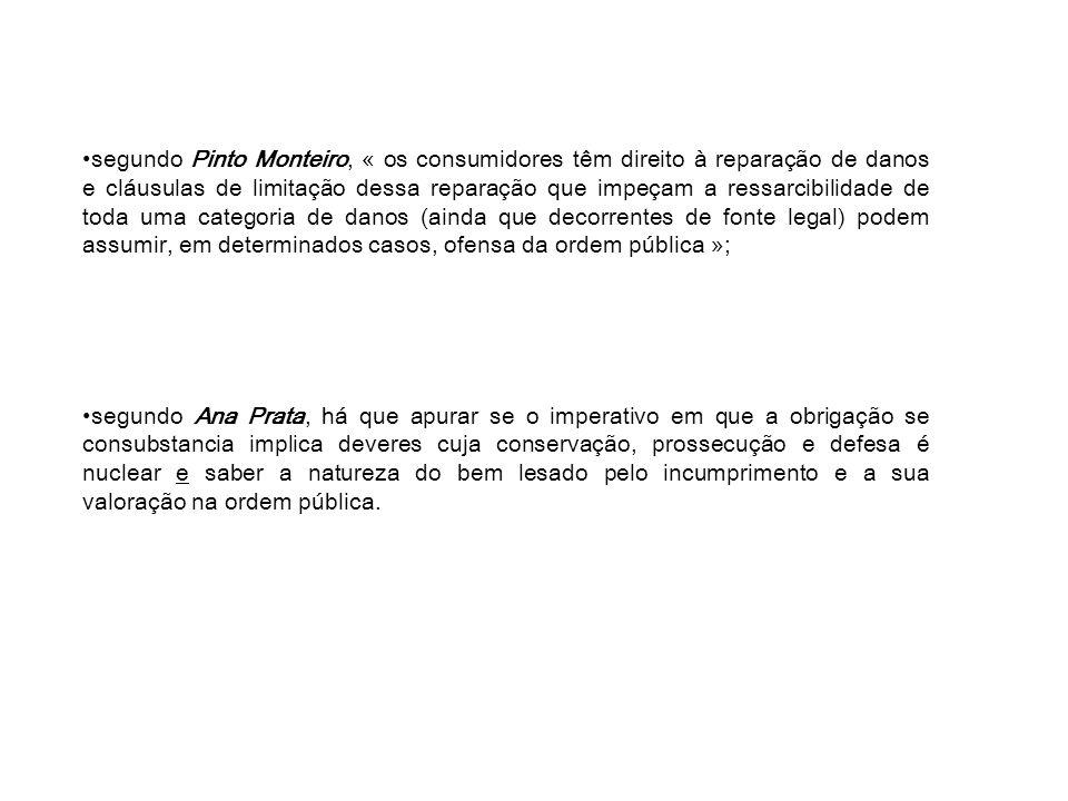 segundo Pinto Monteiro, « os consumidores têm direito à reparação de danos e cláusulas de limitação dessa reparação que impeçam a ressarcibilidade de toda uma categoria de danos (ainda que decorrentes de fonte legal) podem assumir, em determinados casos, ofensa da ordem pública »; segundo Ana Prata, há que apurar se o imperativo em que a obrigação se consubstancia implica deveres cuja conservação, prossecução e defesa é nuclear e saber a natureza do bem lesado pelo incumprimento e a sua valoração na ordem pública.