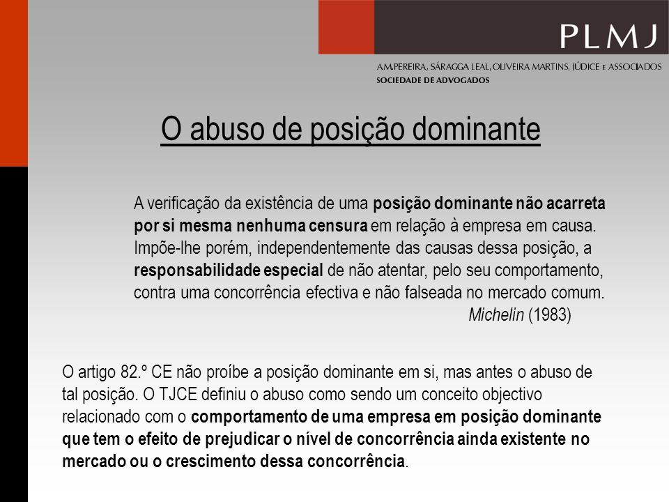 O abuso de posição dominante O artigo 82.º CE não proíbe a posição dominante em si, mas antes o abuso de tal posição. O TJCE definiu o abuso como send