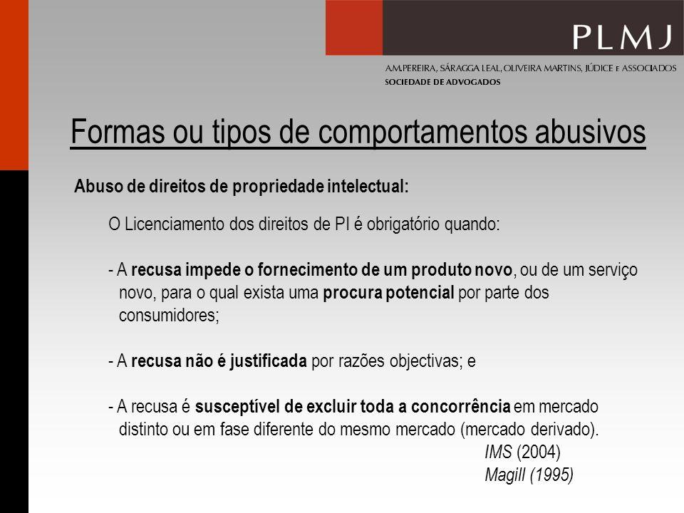 Formas ou tipos de comportamentos abusivos Abuso de direitos de propriedade intelectual: O Licenciamento dos direitos de PI é obrigatório quando: - A recusa impede o fornecimento de um produto novo, ou de um serviço novo, para o qual exista uma procura potencial por parte dos consumidores; - A recusa não é justificada por razões objectivas; e - A recusa é susceptível de excluir toda a concorrência em mercado distinto ou em fase diferente do mesmo mercado (mercado derivado).