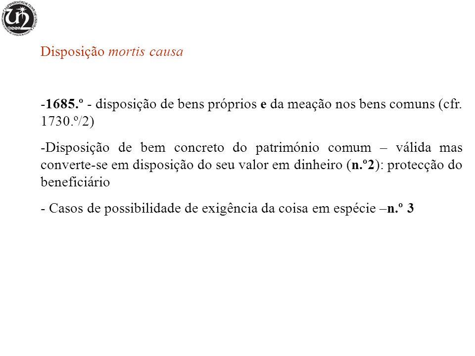 Disposição mortis causa -1685.º - disposição de bens próprios e da meação nos bens comuns (cfr. 1730.º/2) -Disposição de bem concreto do património co
