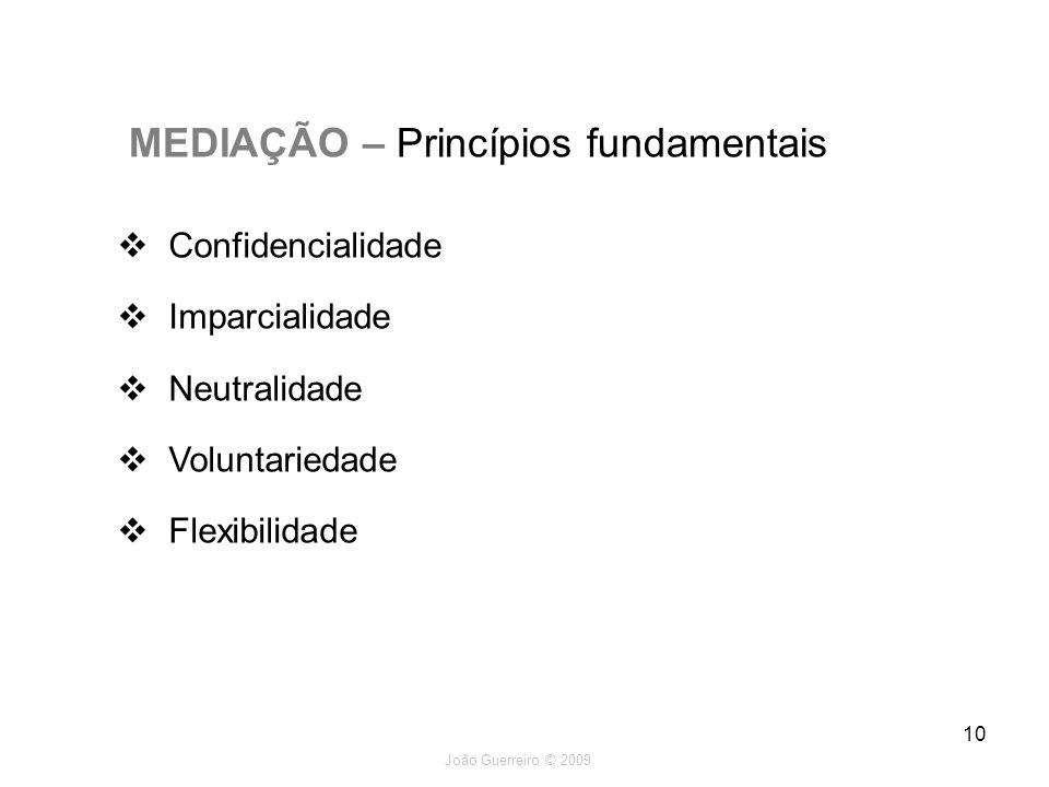 João Guerreiro © 2009 10 MEDIAÇÃO – Princípios fundamentais Confidencialidade Imparcialidade Neutralidade Voluntariedade Flexibilidade