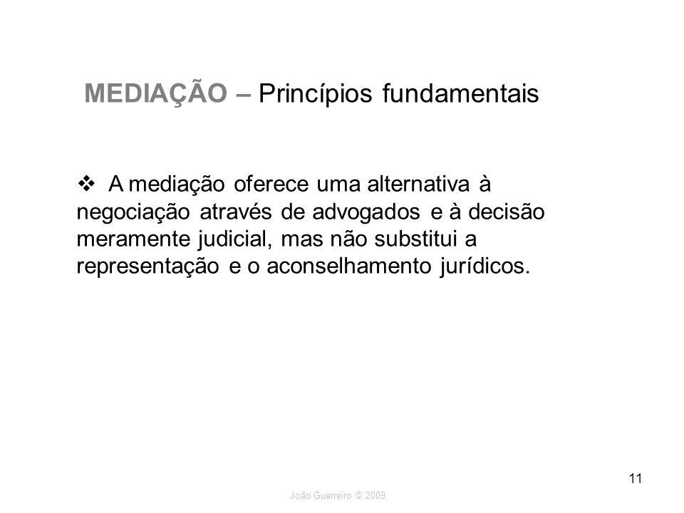 João Guerreiro © 2009 11 MEDIAÇÃO – Princípios fundamentais A mediação oferece uma alternativa à negociação através de advogados e à decisão meramente