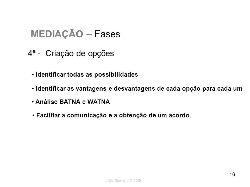 João Guerreiro © 2009 16 MEDIAÇÃO – Fases 4ª - Criação de opções Identificar todas as possibilidades Identificar as vantagens e desvantagens de cada o