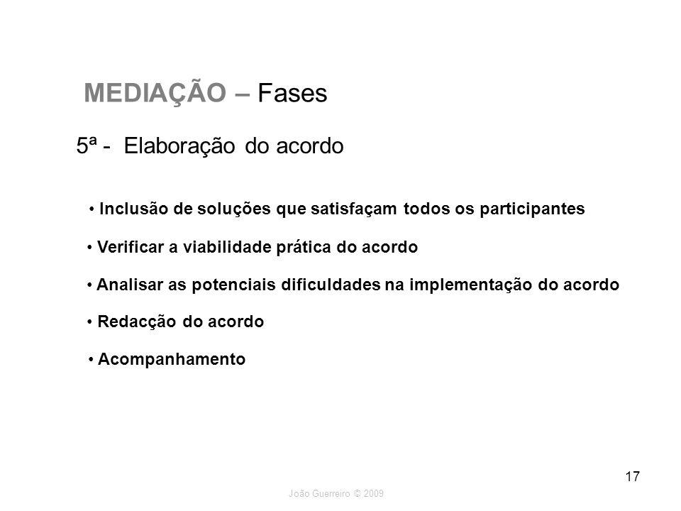 João Guerreiro © 2009 17 MEDIAÇÃO – Fases 5ª - Elaboração do acordo Verificar a viabilidade prática do acordo Analisar as potenciais dificuldades na i