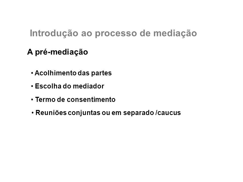 A pré-mediação Acolhimento das partes Escolha do mediador Termo de consentimento Reuniões conjuntas ou em separado /caucus Introdução ao processo de m