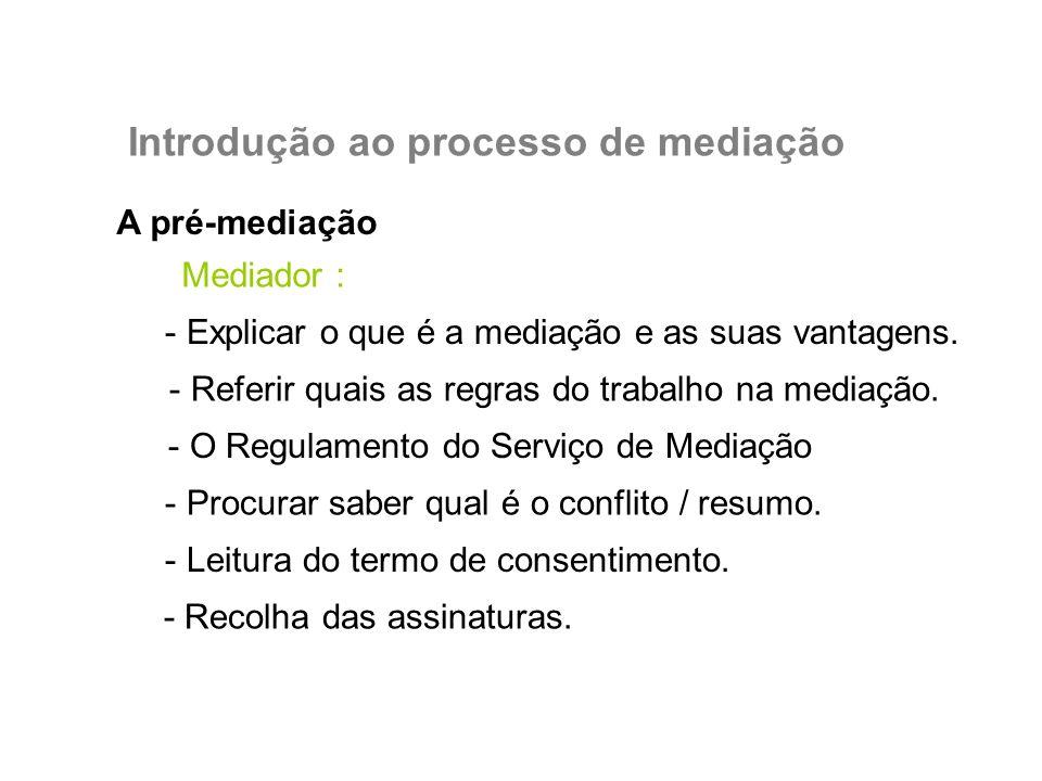 A pré-mediação Introdução ao processo de mediação Mediador : - Explicar o que é a mediação e as suas vantagens. - Referir quais as regras do trabalho