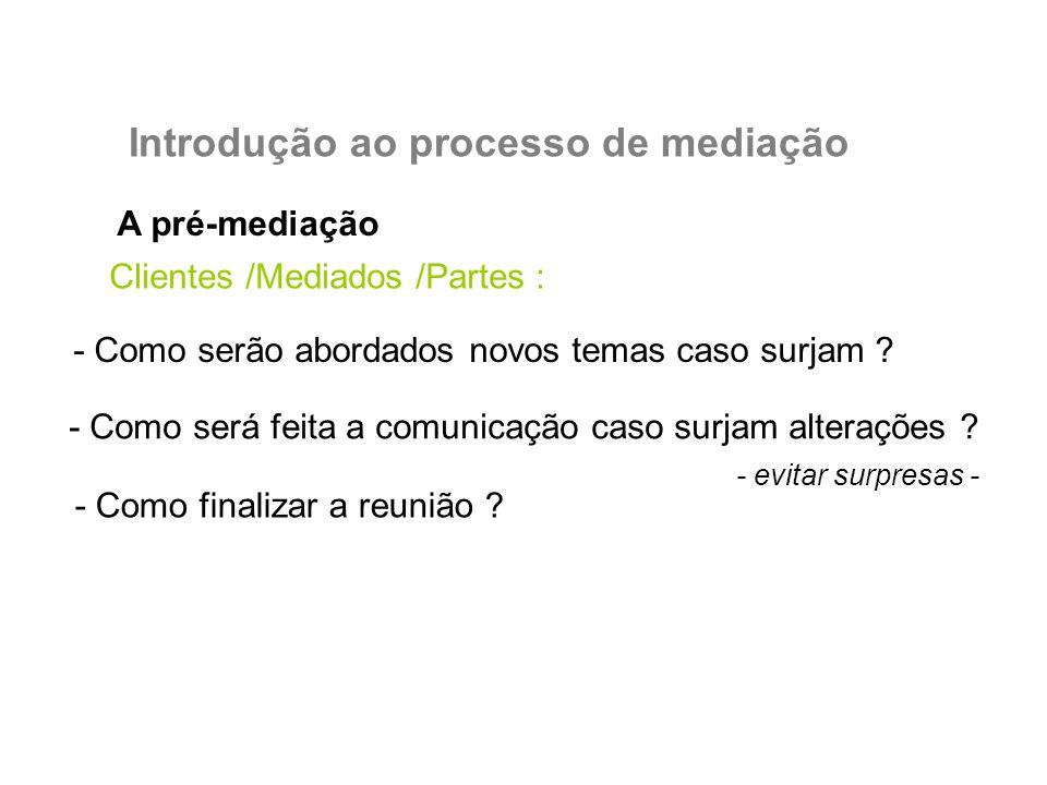 A pré-mediação Introdução ao processo de mediação Clientes /Mediados /Partes : - Como serão abordados novos temas caso surjam ? - Como será feita a co