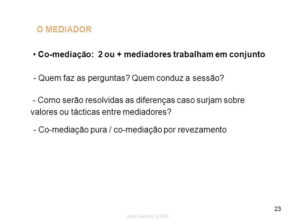 João Guerreiro © 2009 23 O MEDIADOR Co-mediação: 2 ou + mediadores trabalham em conjunto - Quem faz as perguntas? Quem conduz a sessão? - Como serão r