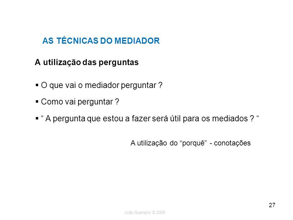 João Guerreiro © 2009 27 A utilização das perguntas AS TÉCNICAS DO MEDIADOR O que vai o mediador perguntar ? Como vai perguntar ? A pergunta que estou