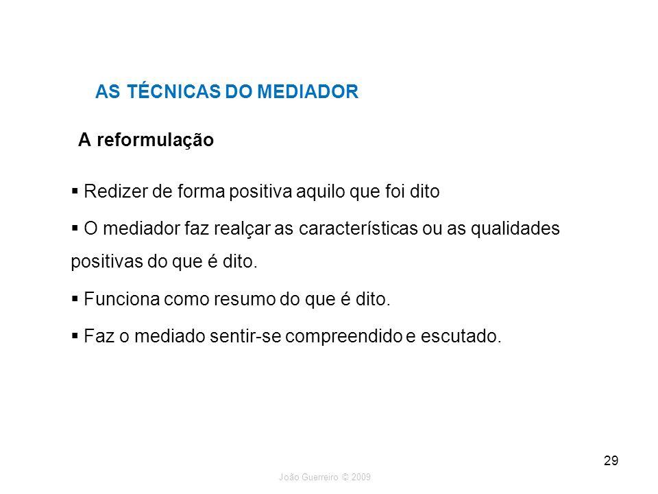 João Guerreiro © 2009 29 A reformulação AS TÉCNICAS DO MEDIADOR Redizer de forma positiva aquilo que foi dito O mediador faz realçar as característica