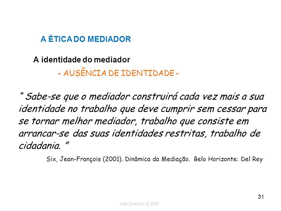 João Guerreiro © 2009 31 A identidade do mediador A ÉTICA DO MEDIADOR - AUSÊNCIA DE IDENTIDADE - Sabe-se que o mediador construirá cada vez mais a sua
