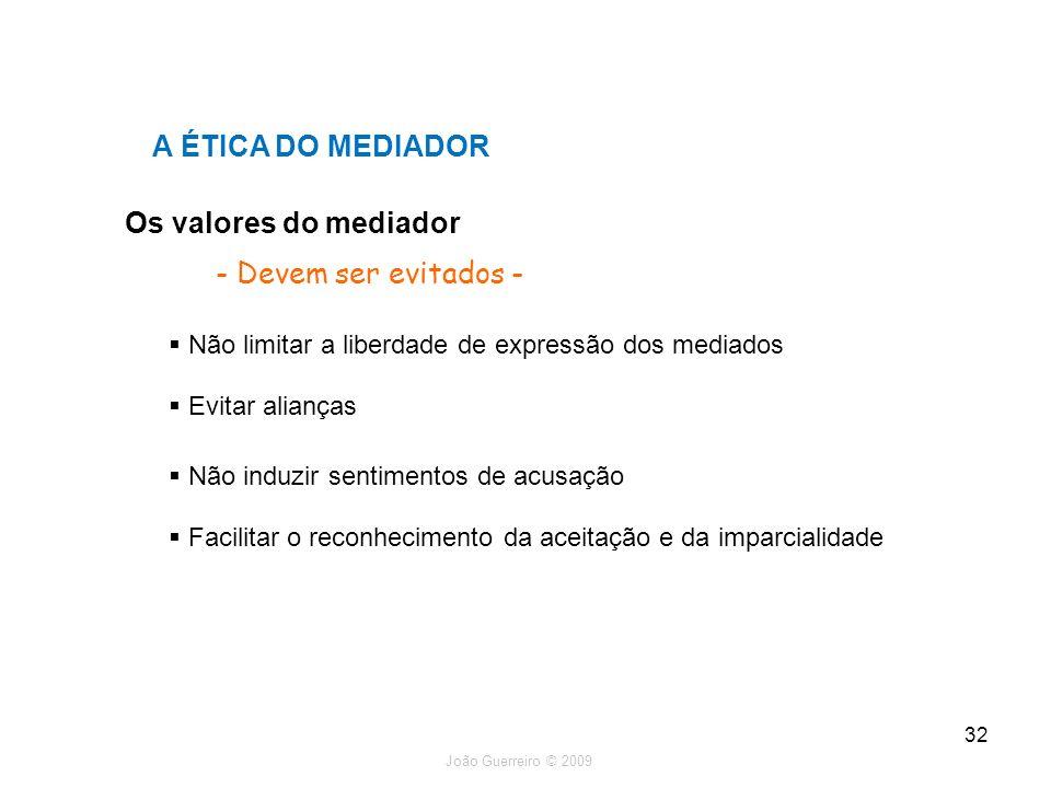 João Guerreiro © 2009 32 Os valores do mediador A ÉTICA DO MEDIADOR - Devem ser evitados - Não limitar a liberdade de expressão dos mediados Evitar al
