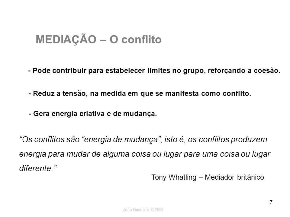 João Guerreiro © 2009 7 MEDIAÇÃO – O conflito - Pode contribuir para estabelecer limites no grupo, reforçando a coesão. - Reduz a tensão, na medida em