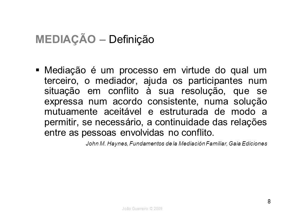 João Guerreiro © 2009 8 MEDIAÇÃO – Definição Mediação é um processo em virtude do qual um terceiro, o mediador, ajuda os participantes num situação em