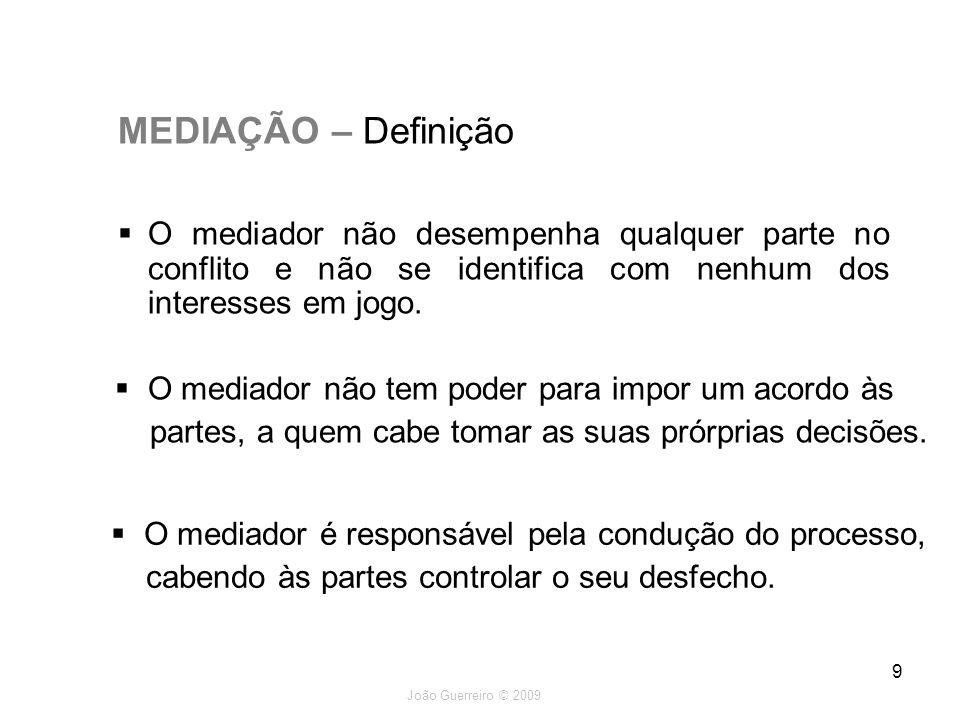 João Guerreiro © 2009 9 MEDIAÇÃO – Definição O mediador não desempenha qualquer parte no conflito e não se identifica com nenhum dos interesses em jog