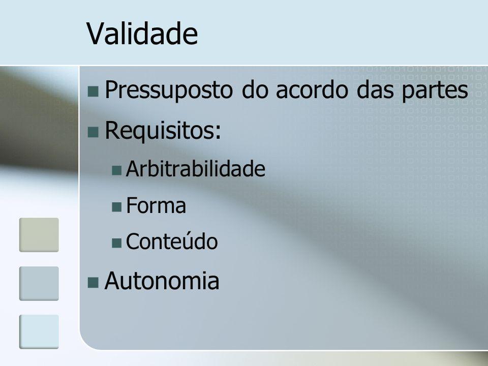 Validade Pressuposto do acordo das partes Requisitos: Arbitrabilidade Forma Conteúdo Autonomia