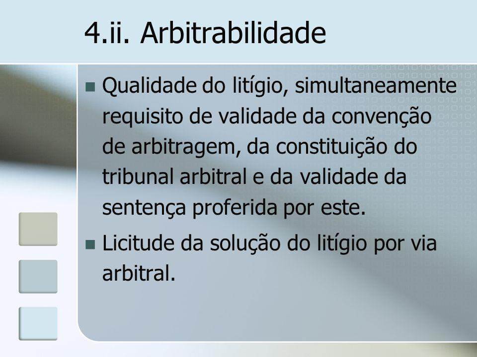 4.ii. Arbitrabilidade Qualidade do litígio, simultaneamente requisito de validade da convenção de arbitragem, da constituição do tribunal arbitral e d