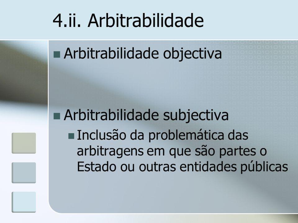 4.ii. Arbitrabilidade Arbitrabilidade objectiva Arbitrabilidade subjectiva Inclusão da problemática das arbitragens em que são partes o Estado ou outr