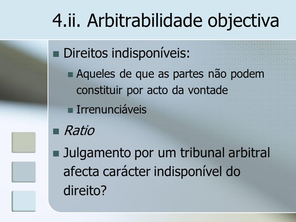 4.ii. Arbitrabilidade objectiva Direitos indisponíveis: Aqueles de que as partes não podem constituir por acto da vontade Irrenunciáveis Ratio Julgame