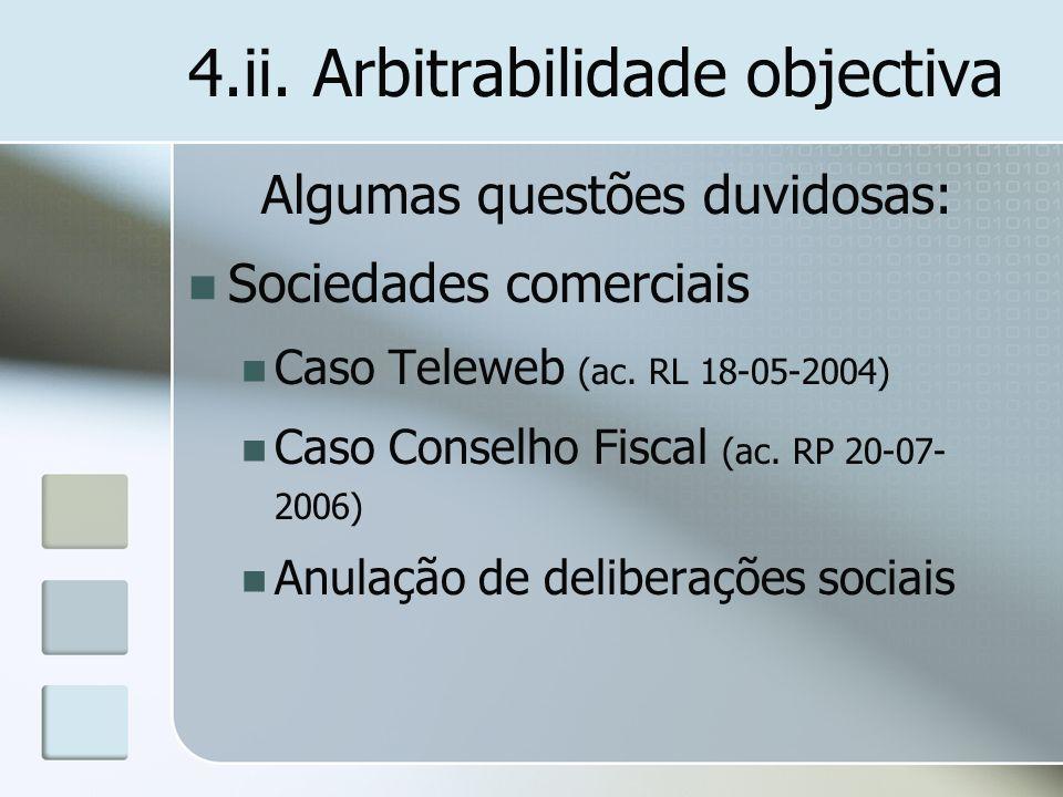 4.ii. Arbitrabilidade objectiva Algumas questões duvidosas: Sociedades comerciais Caso Teleweb (ac. RL 18-05-2004) Caso Conselho Fiscal (ac. RP 20-07-