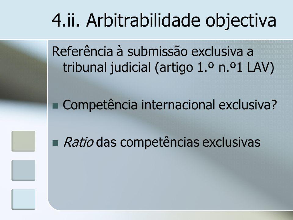 4.ii. Arbitrabilidade objectiva Referência à submissão exclusiva a tribunal judicial (artigo 1.º n.º1 LAV) Competência internacional exclusiva? Ratio
