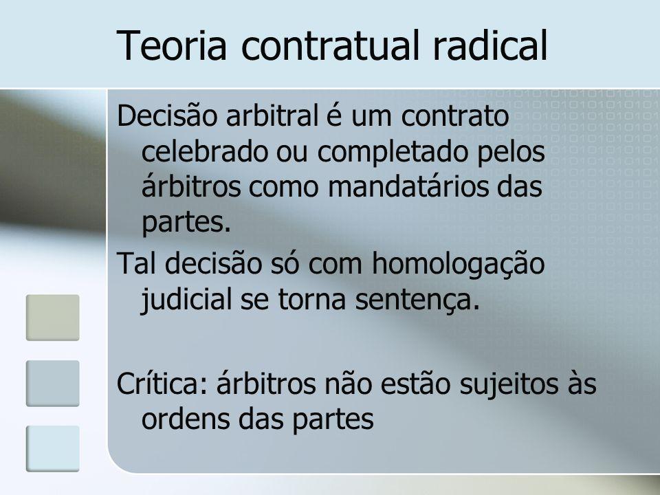 Teoria contratual radical Decisão arbitral é um contrato celebrado ou completado pelos árbitros como mandatários das partes. Tal decisão só com homolo