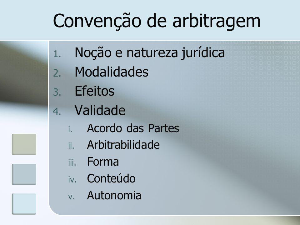 Convenção de arbitragem 1. Noção e natureza jurídica 2. Modalidades 3. Efeitos 4. Validade i. Acordo das Partes ii. Arbitrabilidade iii. Forma iv. Con