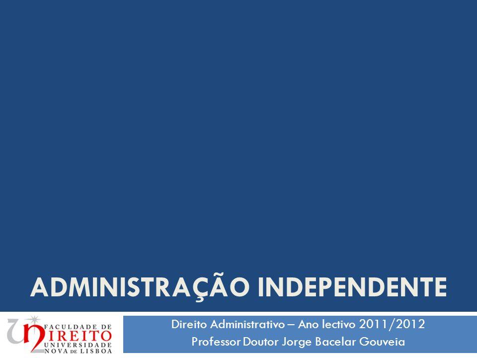 ADMINISTRAÇÃO INDEPENDENTE Direito Administrativo – Ano lectivo 2011/2012 Professor Doutor Jorge Bacelar Gouveia