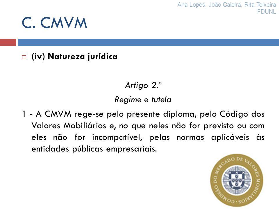 C. CMVM (iv) Natureza jurídica Artigo 2.º Regime e tutela 1 - A CMVM rege-se pelo presente diploma, pelo Código dos Valores Mobiliários e, no que nele