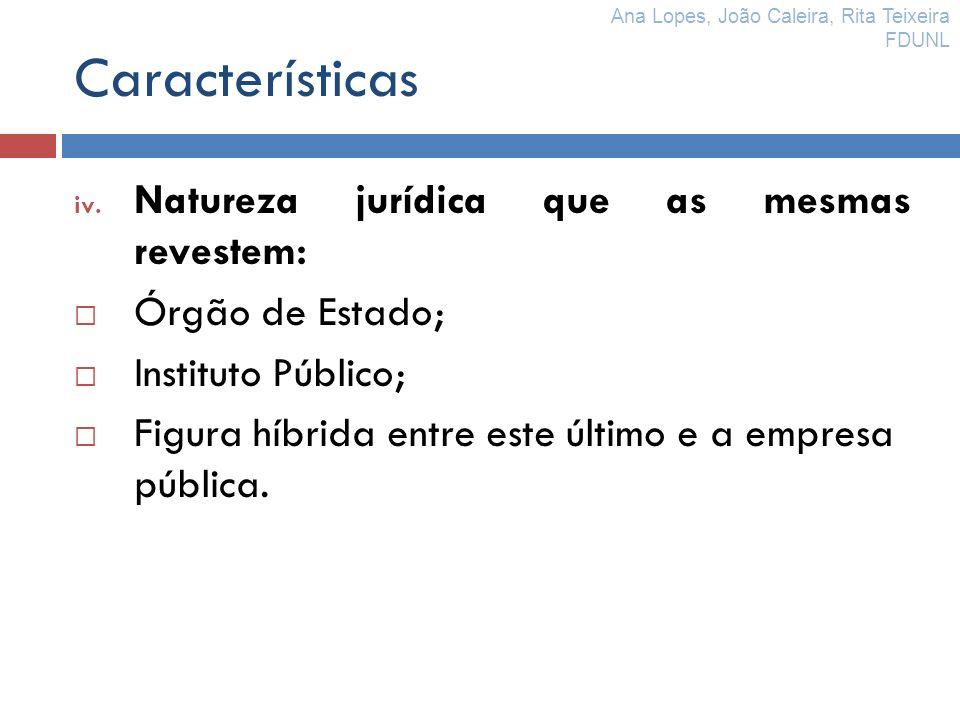 Características iv. Natureza jurídica que as mesmas revestem: Órgão de Estado; Instituto Público; Figura híbrida entre este último e a empresa pública