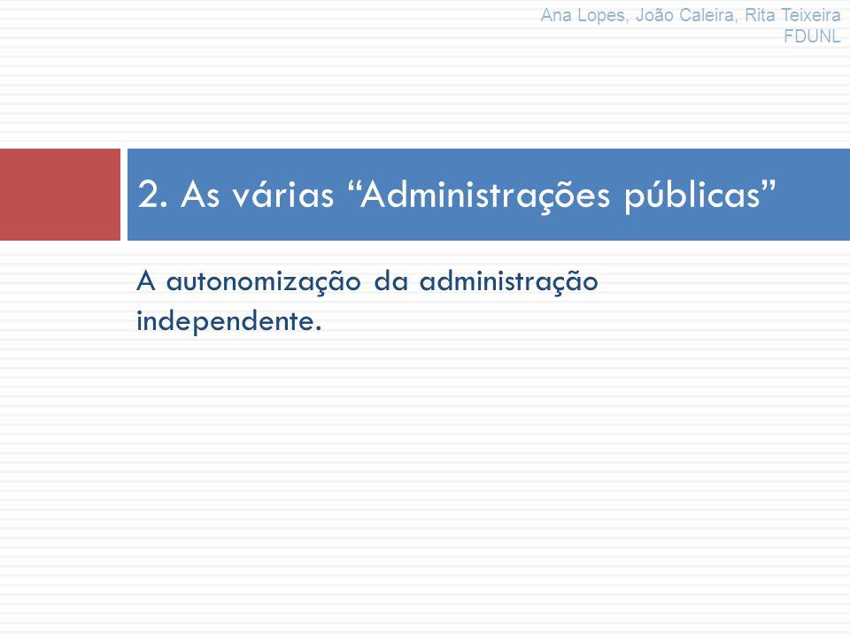 A autonomização da administração independente. 2. As várias Administrações públicas Ana Lopes, João Caleira, Rita Teixeira FDUNL