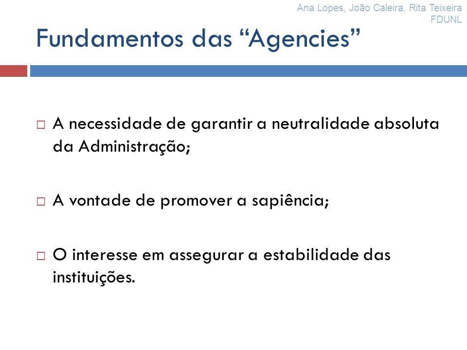 Fundamentos das Agencies A necessidade de garantir a neutralidade absoluta da Administração; A vontade de promover a sapiência; O interesse em assegur