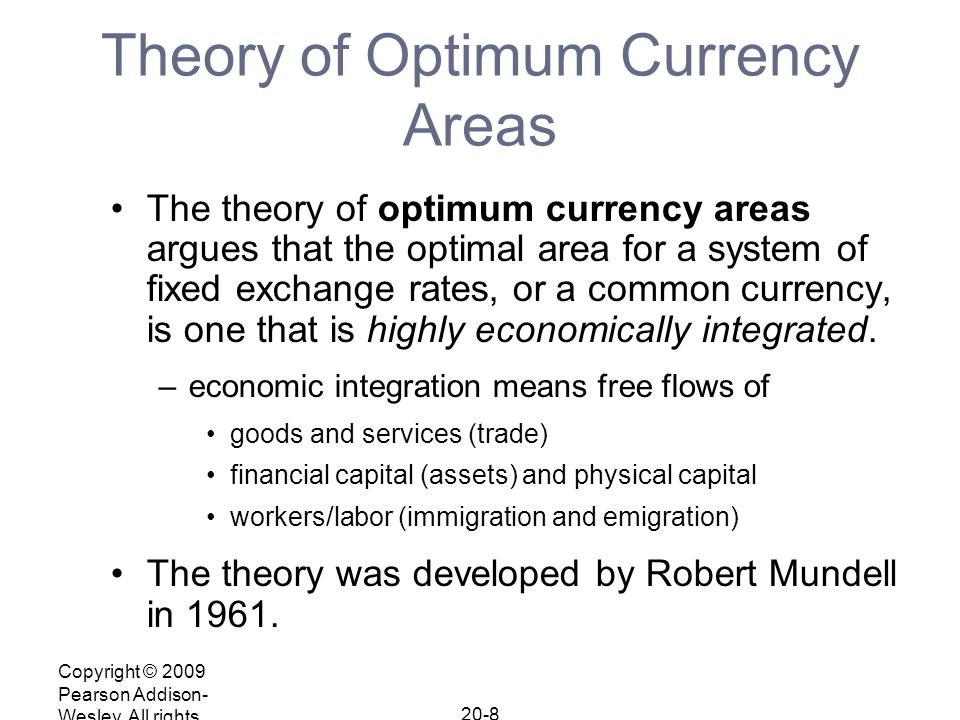 Copyright © 2009 Pearson Addison- Wesley. All rights reserved. 20-8 Theory of Optimum Currency Areas The theory of optimum currency areas argues that