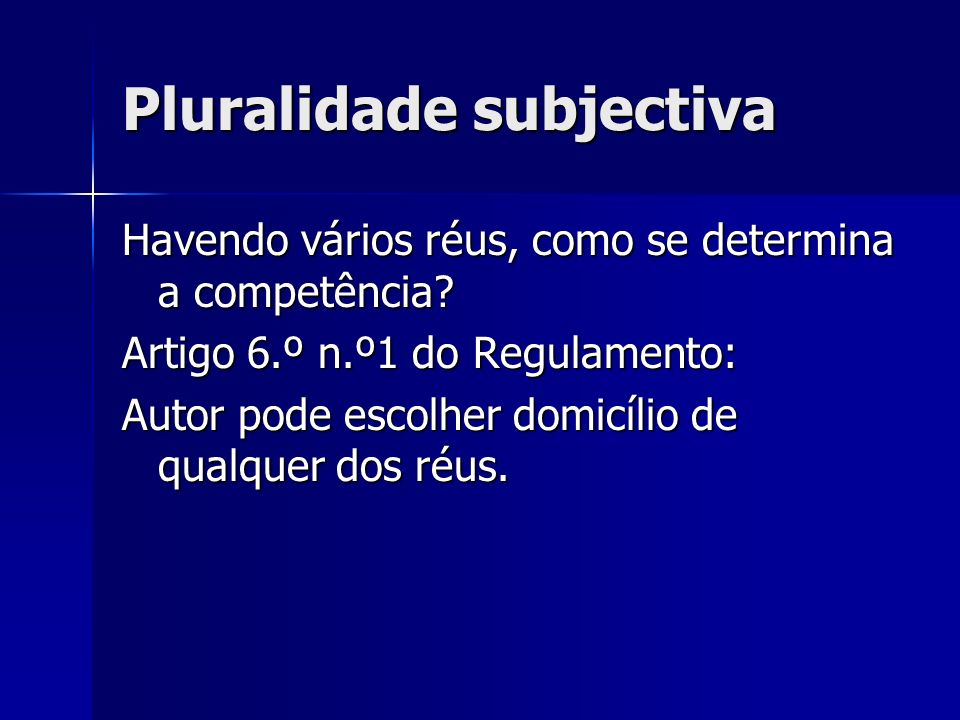 Pluralidade subjectiva Havendo vários réus, como se determina a competência? Artigo 6.º n.º1 do Regulamento: Autor pode escolher domicílio de qualquer