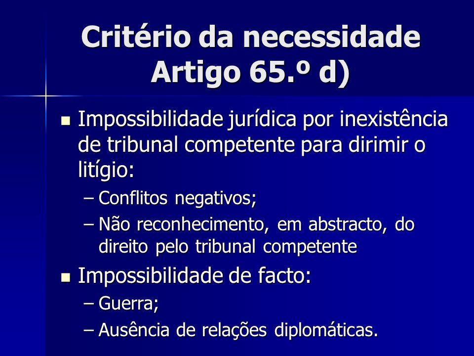 Critério da necessidade Artigo 65.º d) Impossibilidade jurídica por inexistência de tribunal competente para dirimir o litígio: Impossibilidade jurídi