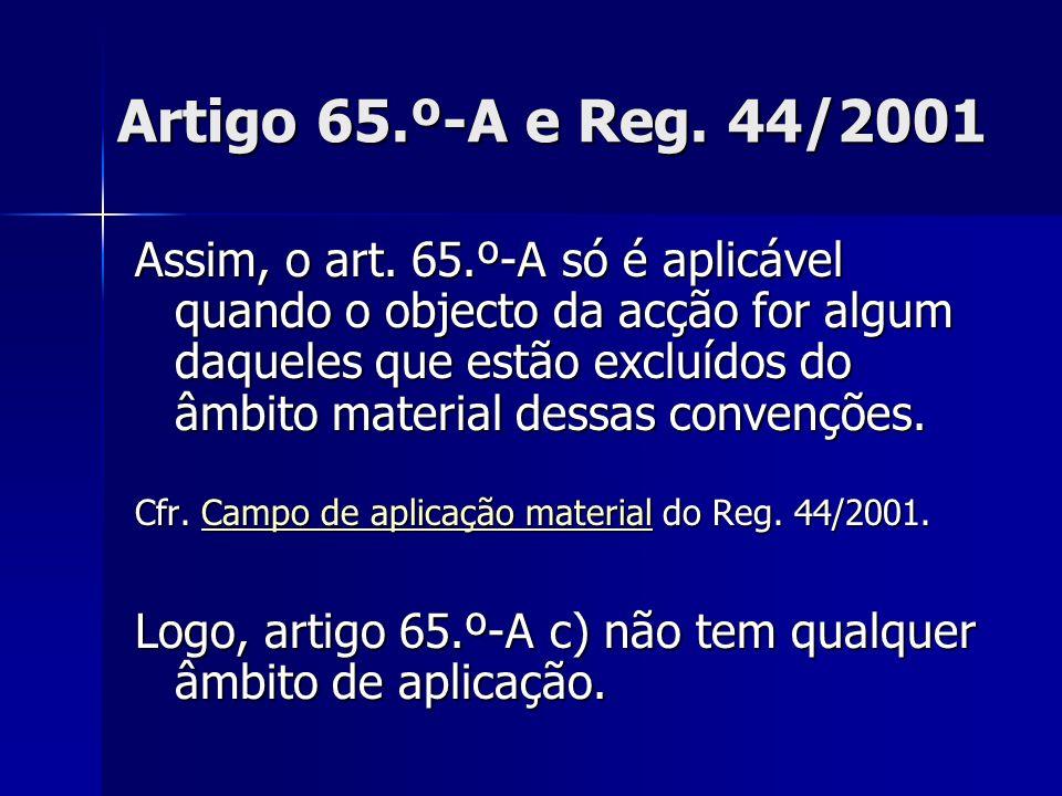 Artigo 65.º-A e Reg. 44/2001 Assim, o art. 65.º-A só é aplicável quando o objecto da acção for algum daqueles que estão excluídos do âmbito material d