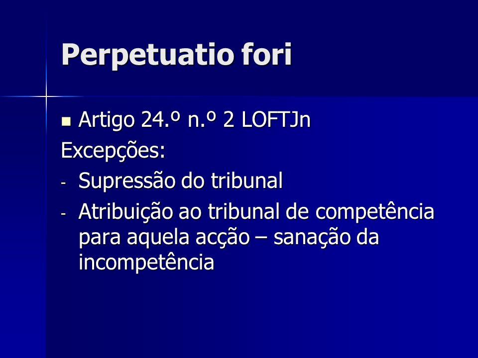 Perpetuatio fori Artigo 24.º n.º 2 LOFTJn Artigo 24.º n.º 2 LOFTJnExcepções: - Supressão do tribunal - Atribuição ao tribunal de competência para aque