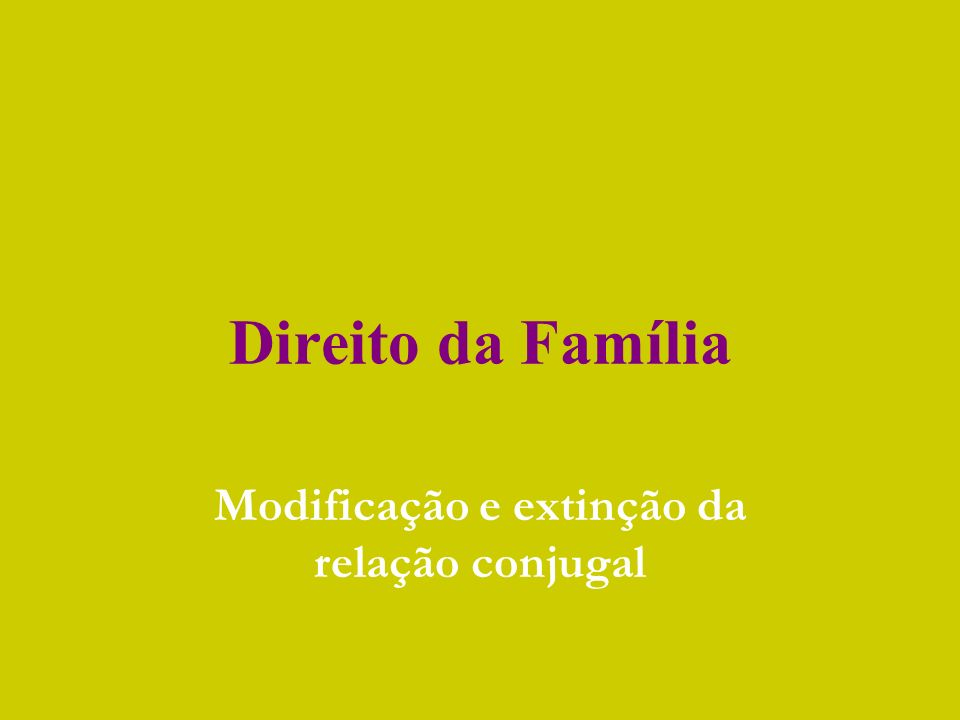 Direito da Família Modificação e extinção da relação conjugal