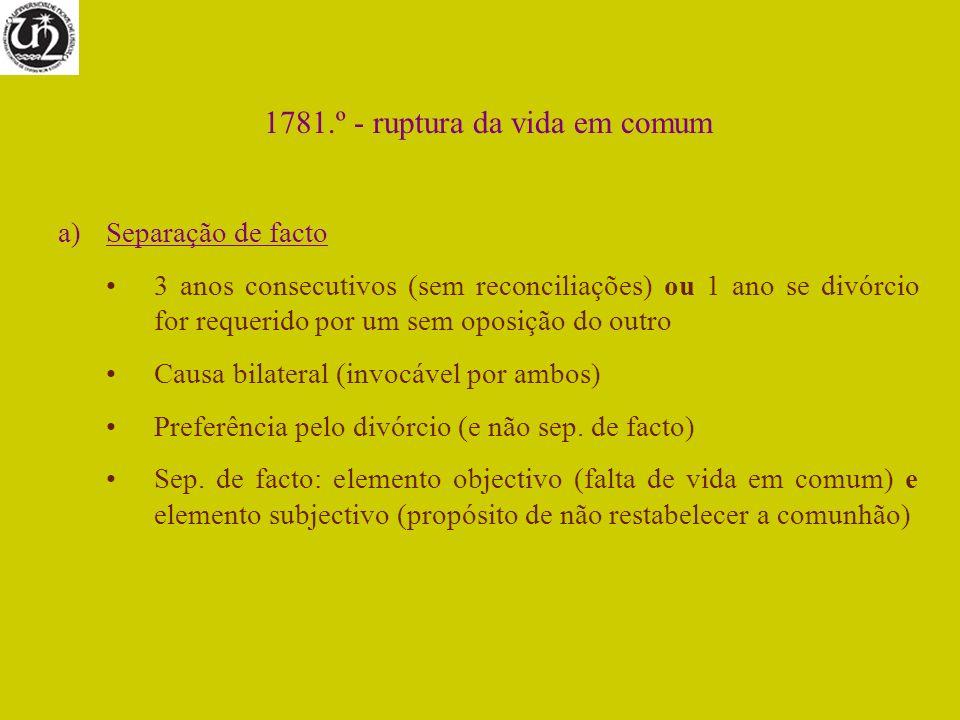 1781.º - ruptura da vida em comum a)Separação de facto 3 anos consecutivos (sem reconciliações) ou 1 ano se divórcio for requerido por um sem oposição