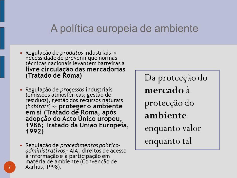 A política europeia de ambiente 7 Regulação de produtos industriais -> necessidade de prevenir que normas técnicas nacionais levantem barreiras à livre circulação das mercadorias (Tratado de Roma) Regulação de processos industriais (emissões atmosféricas; gestão de resíduos), gestão dos recursos naturais (habitats) -> proteger o ambiente em si (Tratado de Roma, após adopção do Acto Único uropeu, 1986; Tratado da União Europeia, 1992) Regulação de procedimentos político- administrativos – AIA; direitos de acesso à informação e à participação em matéria de ambiente (Convenção de Aarhus, 1998).