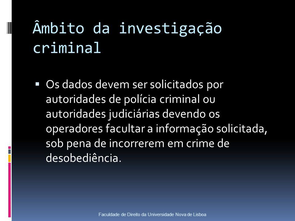 Âmbito da investigação criminal Os dados devem ser solicitados por autoridades de polícia criminal ou autoridades judiciárias devendo os operadores facultar a informação solicitada, sob pena de incorrerem em crime de desobediência.