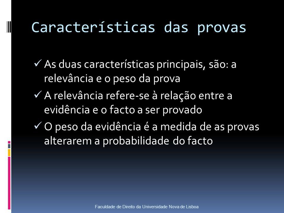 Características das provas As duas características principais, são: a relevância e o peso da prova A relevância refere-se à relação entre a evidência e o facto a ser provado O peso da evidência é a medida de as provas alterarem a probabilidade do facto Faculdade de Direito da Universidade Nova de Lisboa
