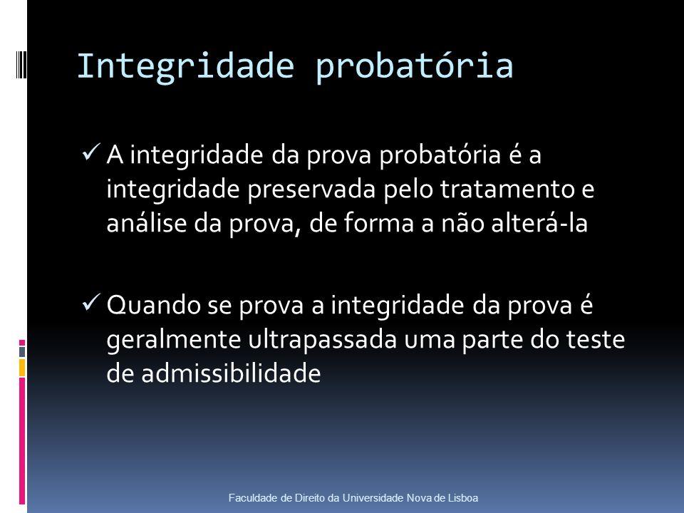 Integridade probatória A integridade da prova probatória é a integridade preservada pelo tratamento e análise da prova, de forma a não alterá-la Quando se prova a integridade da prova é geralmente ultrapassada uma parte do teste de admissibilidade Faculdade de Direito da Universidade Nova de Lisboa